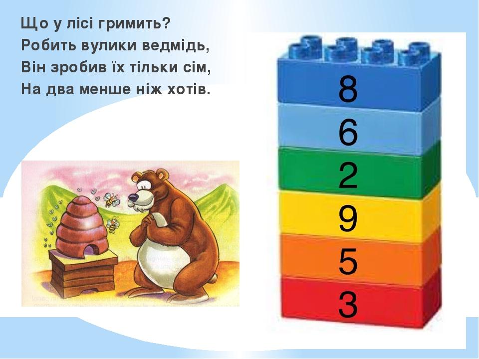 Що у лісі гримить? Робить вулики ведмідь, Він зробив їх тільки сім, На два менше ніж хотів.