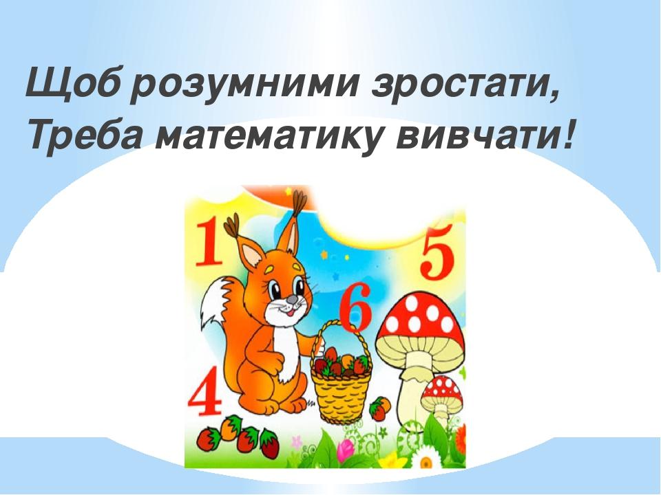 Щоб розумними зростати, Треба математику вивчати!