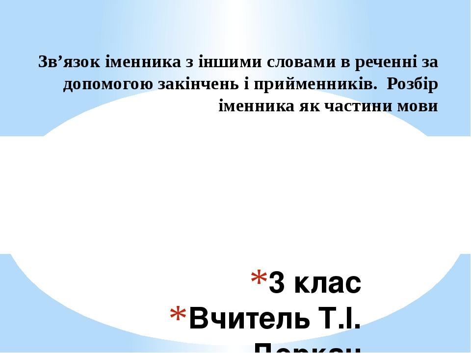 3 клас Вчитель Т.І. Деркач Зв'язок іменника з іншими словами в реченні за допомогою закінчень і прийменників. Розбір іменника як частини мови