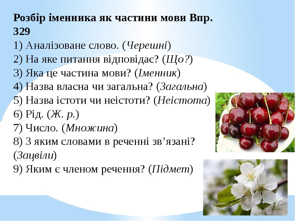 Розбір іменника як частини мови Впр. 329 1) Аналізоване слово. (Черешні) 2) На яке питання відповідає? (Що?) 3) Яка це частина мови? (Іменник) 4) Н...
