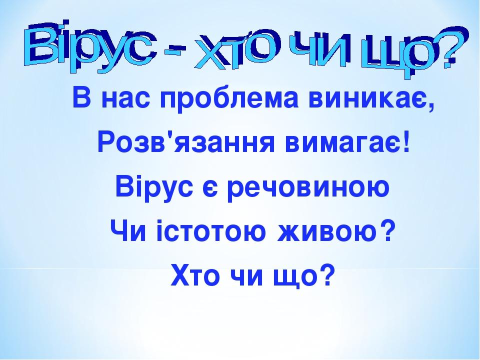 В нас проблема виникає, Розв'язання вимагає! Вірус є речовиною Чи істотою живою? Хто чи що?