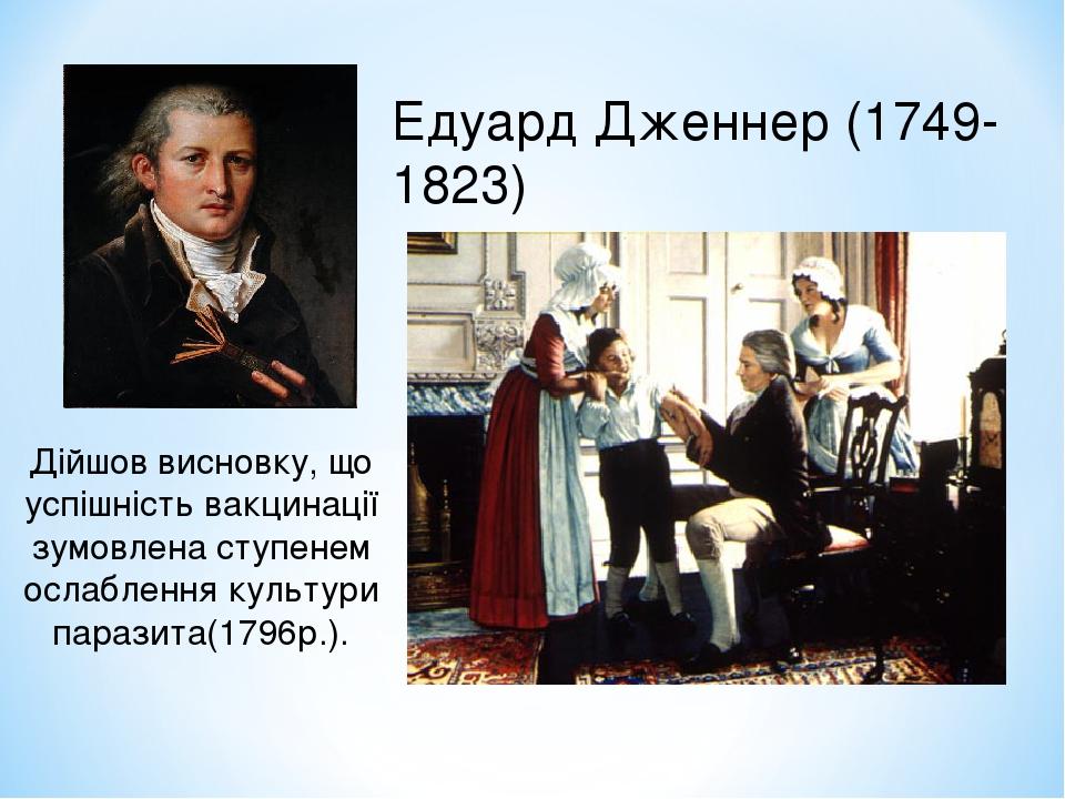 Едуард Дженнер (1749-1823) Дійшов висновку, що успішність вакцинації зумовлена ступенем ослаблення культури паразита(1796р.).