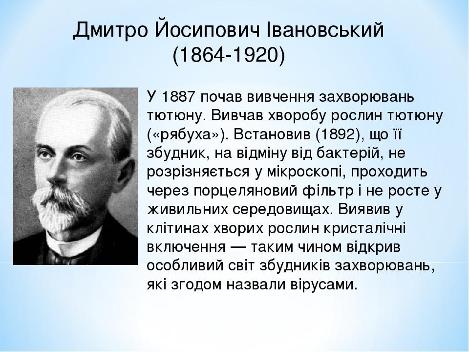 Дмитро Йосипович Івановський (1864-1920) У 1887 почав вивчення захворювань тютюну. Вивчав хворобу рослин тютюну («рябуха»). Встановив (1892), що її...