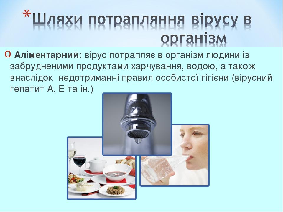 Аліментарний: вірус потрапляє в організм людини із забрудненими продуктами харчування, водою, а також внаслідок недотриманні правил особистої гіг...