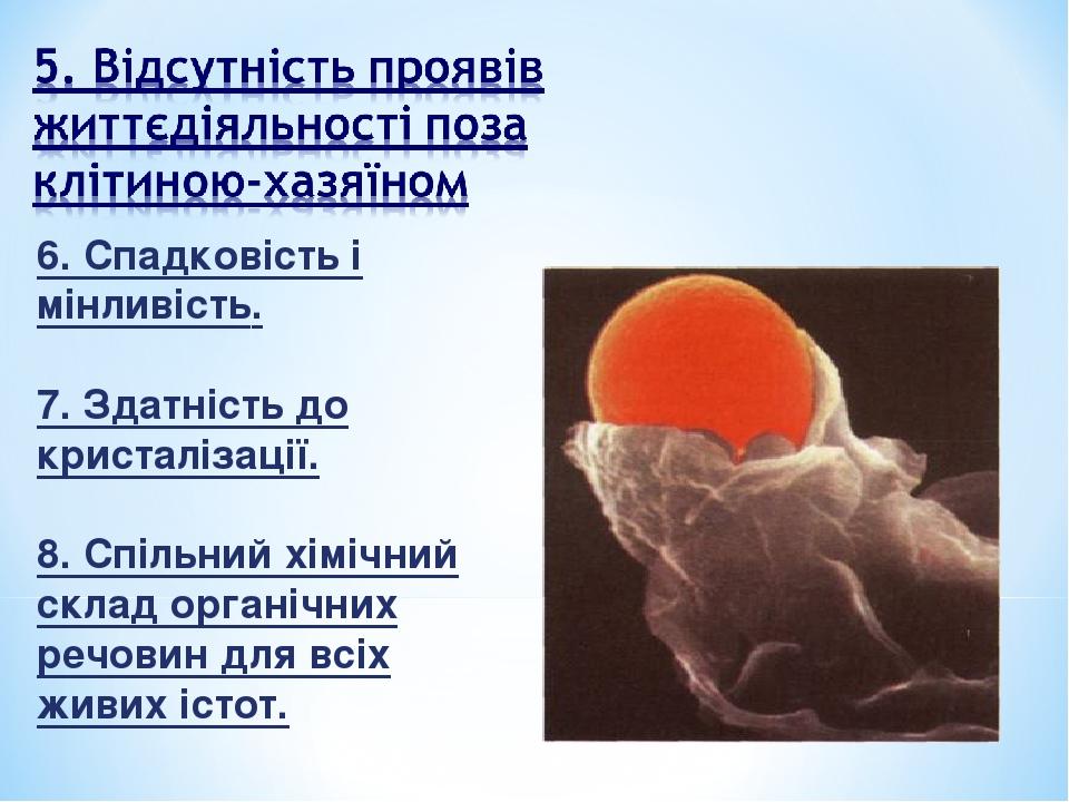 6. Спадковість і мінливість. 7. Здатність до кристалізації. 8. Спільний хімічний склад органічних речовин для всіх живих істот.