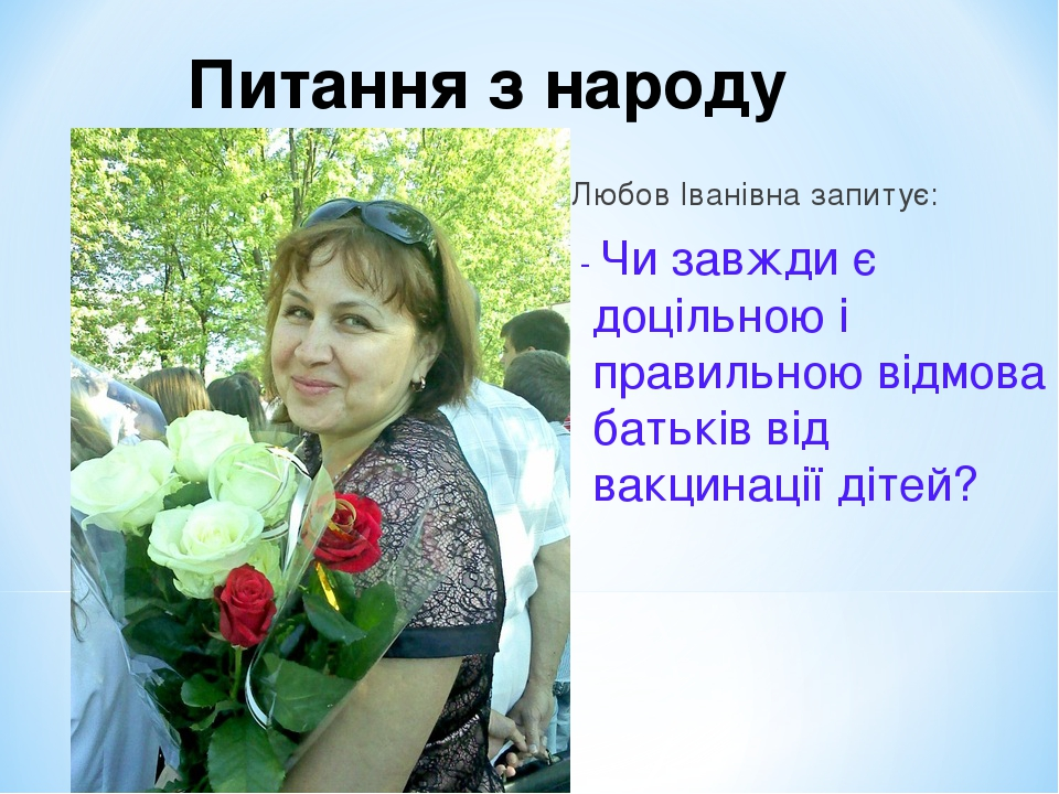 Любов Іванівна запитує: - Чи завжди є доцільною і правильною відмова батьків від вакцинації дітей? Питання з народу