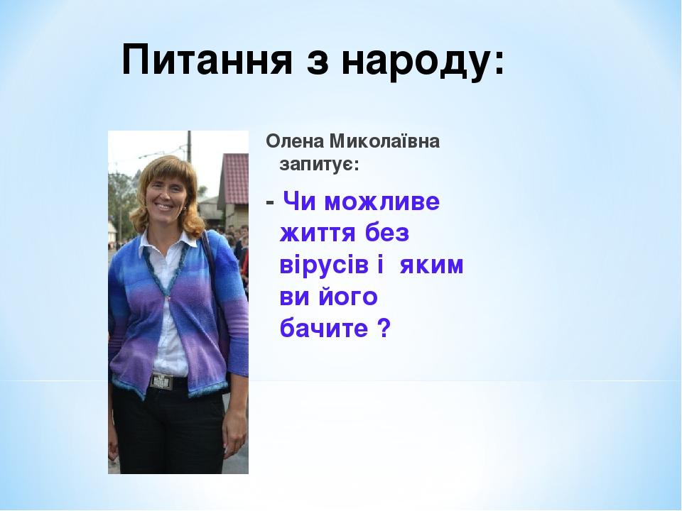Олена Миколаївна запитує: - Чи можливе життя без вірусів і яким ви його бачите ? Питання з народу: