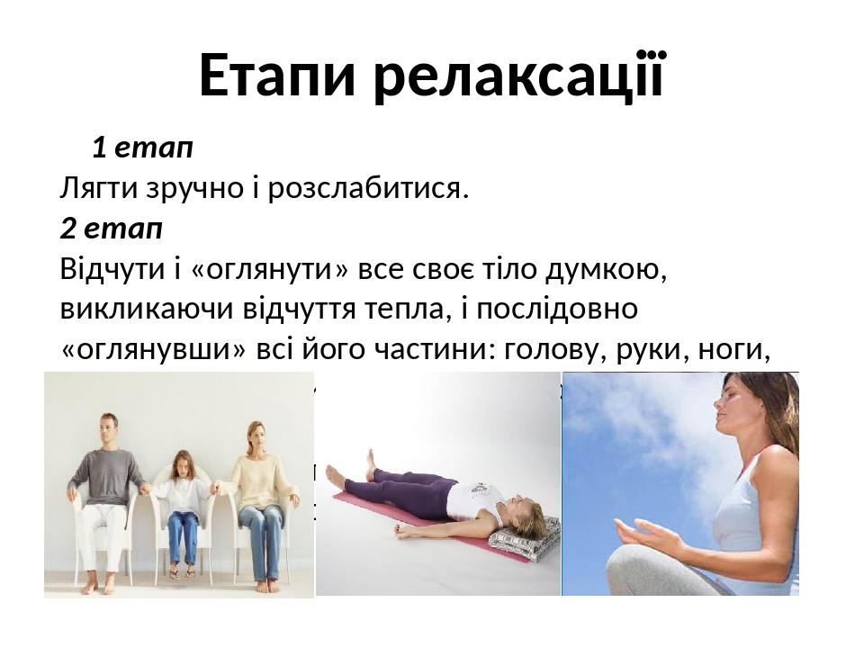 Етапи релаксації 1 етап Лягти зручно і розслабитися. 2 етап Відчути і «оглянути» все своє тіло думкою, викликаючи відчуття тепла, і послідовно «огл...