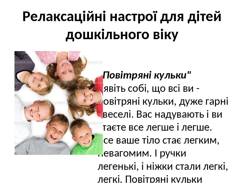 """Релаксаційні настрої для дітей дошкільного віку """"Повітряні кульки"""" Уявіть собі, що всі ви - повітряні кульки, дуже гарні і веселі. Вас надувають і ..."""