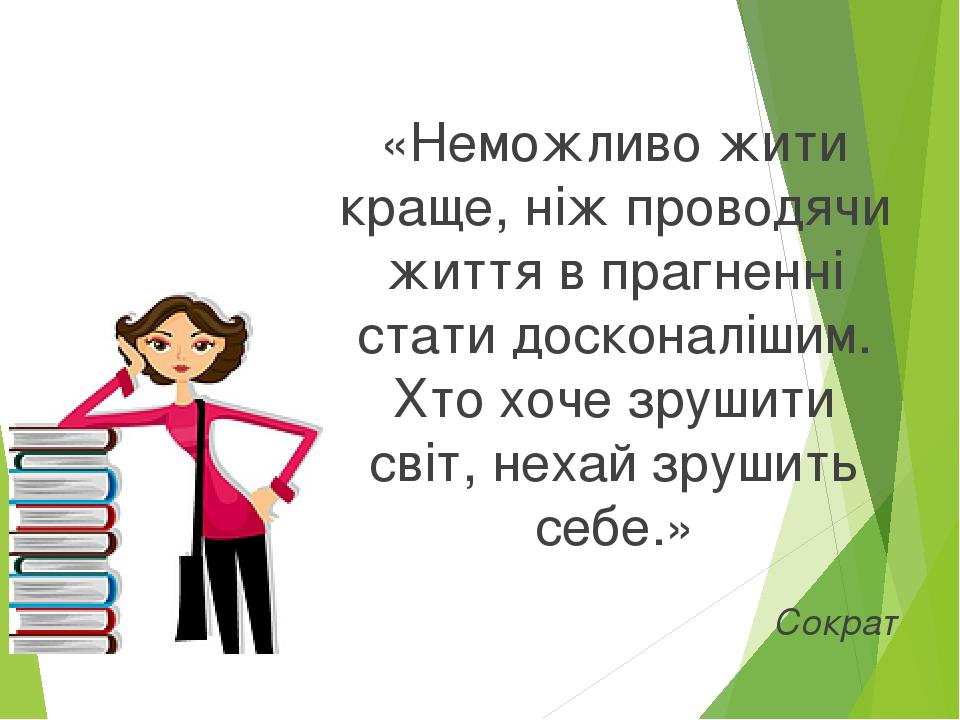 «Неможливо жити краще, ніж проводячи життя в прагненні стати досконалішим. Хто хоче зрушити світ, нехай зрушить себе.» Сократ