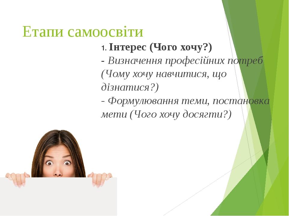 Етапи самоосвіти 1. Інтерес (Чого хочу?) - Визначення професійних потреб (Чому хочу навчитися, що дізнатися?) - Формулювання теми, постановка мети ...