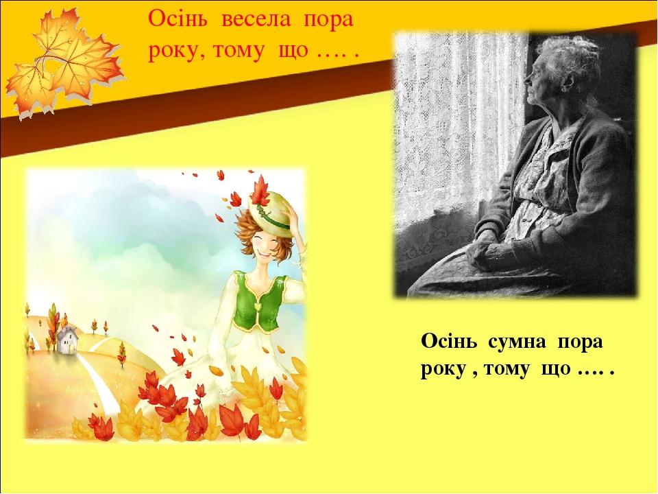 Осінь весела пора року, тому що …. . Осінь сумна пора року , тому що …. .