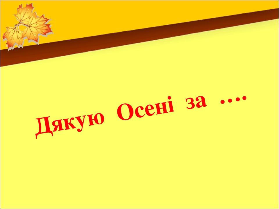 Дякую Осені за ….