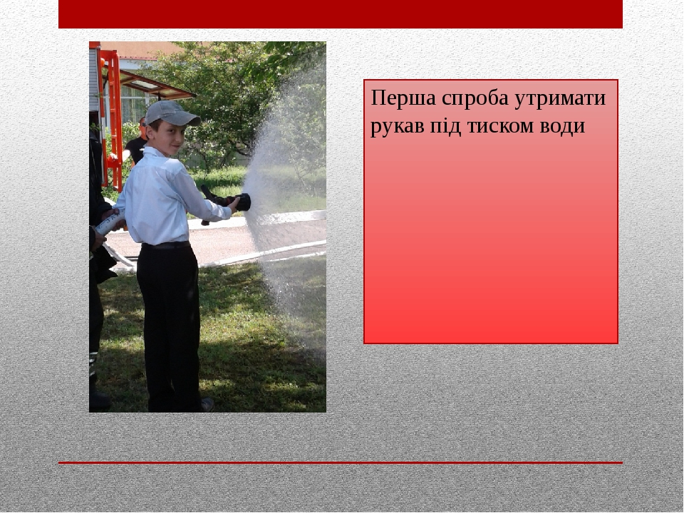 Майбутній рятувальник Перша спроба утримати рукав під тиском води