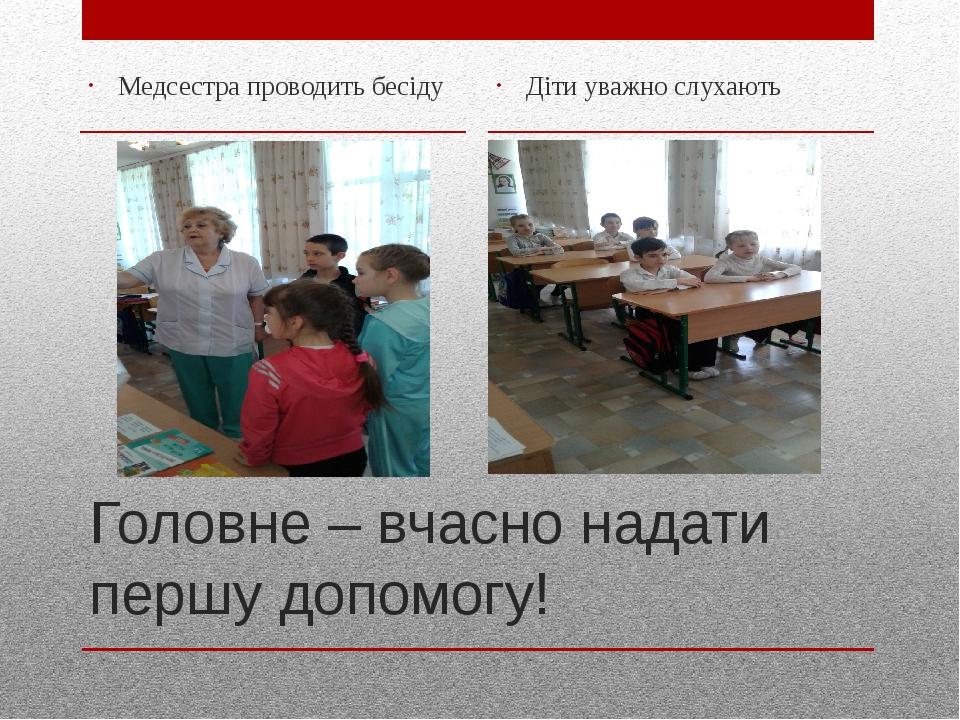 Головне – вчасно надати першу допомогу! Медсестра проводить бесіду Діти уважно слухають