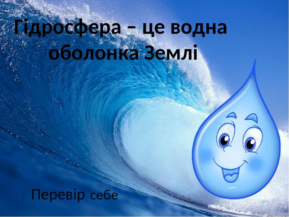 Гідросфера – це водна оболонка Землі Перевір себе