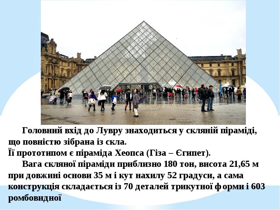 Головний вхід до Лувру знаходиться у скляній піраміді, що повністю зібрана із скла. Її прототипом є піраміда Хеопса (Гіза – Єгипет). Вага скляної п...