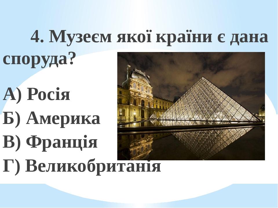 4. Музеєм якої країни є дана споруда? А) Росія Б) Америка В) Франція Г) Великобританія