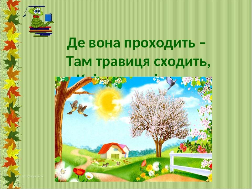 Де вона проходить – Там травиця сходить, Квіти розцвітають, Солов'ї співають.