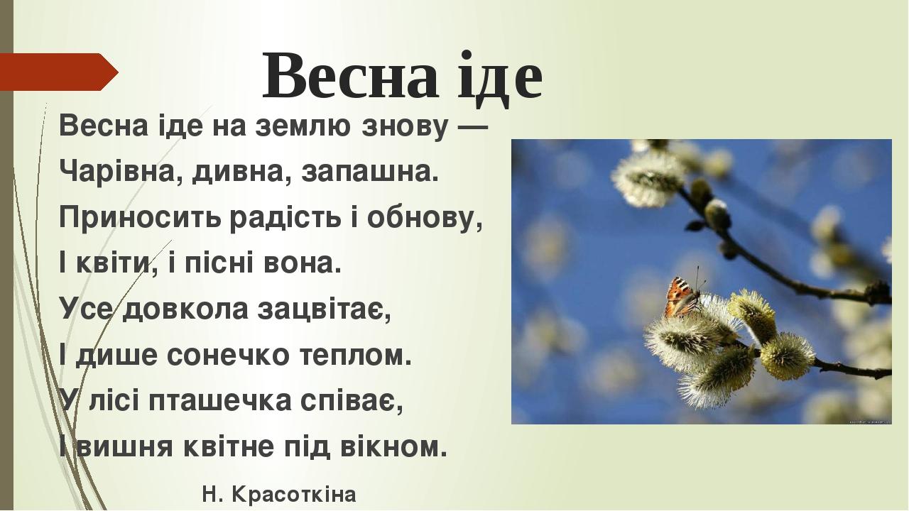 Весна іде Весна іде на землю знову — Чарівна, дивна, запашна. Приносить радість і обнову, І квіти, і пісні вона. Усе довкола зацвітає, І дише сонеч...