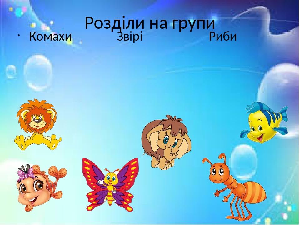 Розділи на групи Комахи Звірі Риби