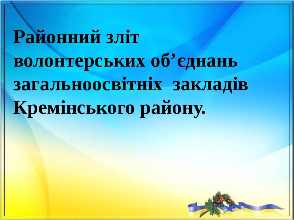Районний зліт волонтерських об'єднань загальноосвітніх закладів Кремінського району.