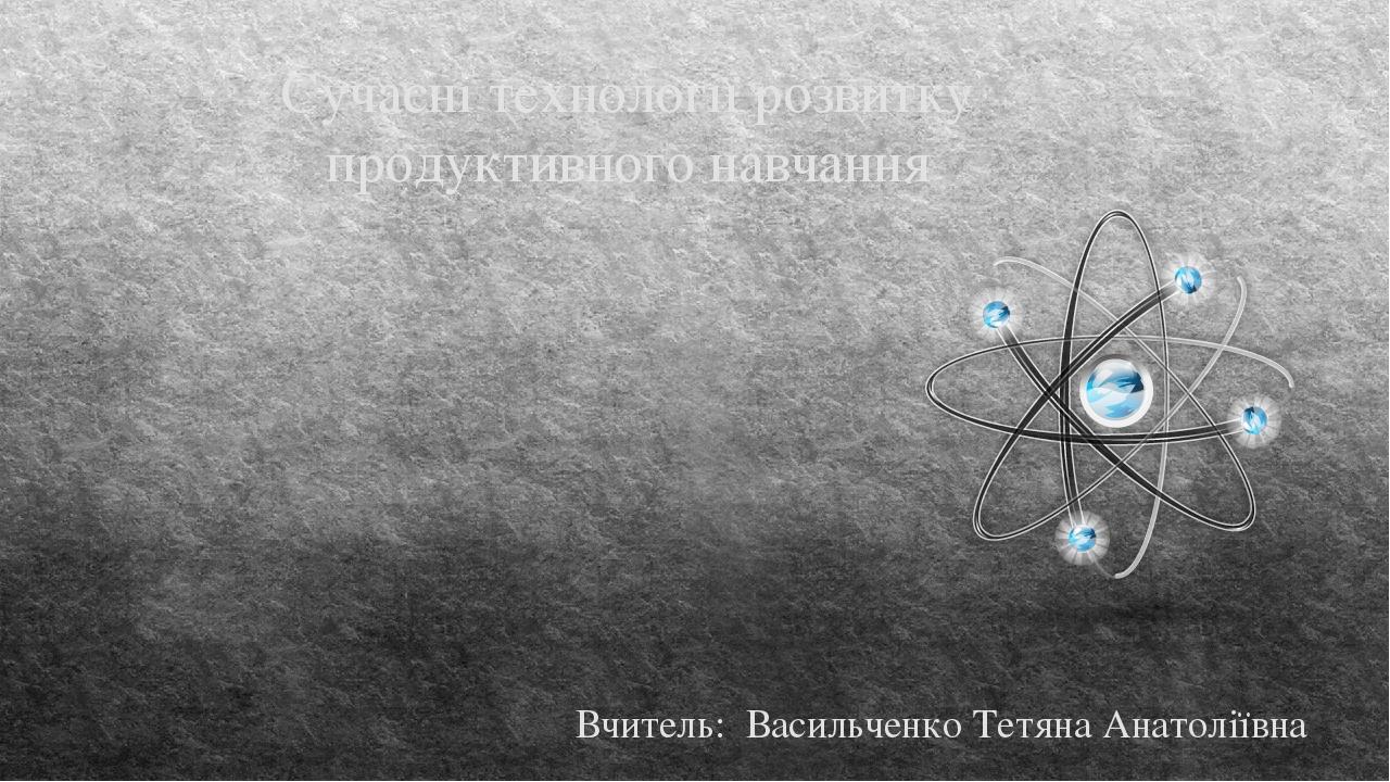 Сучасні технології розвитку продуктивного навчання Вчитель: Васильченко Тетяна Анатоліївна