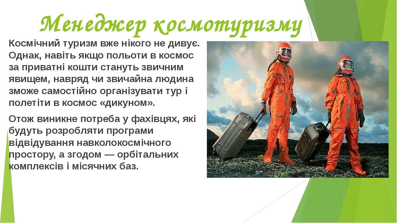 Менеджер космотуризму Космічний туризм вже нікого не дивує. Однак, навіть якщо польоти в космос за приватні кошти стануть звичним явищем, навряд чи...