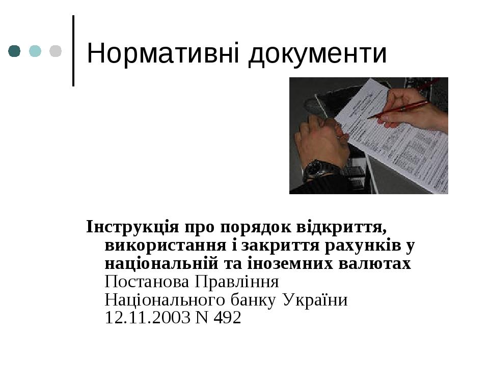 Нормативні документи Інструкція про порядок відкриття, використання і закриття рахунків у національній та іноземних валютах Постанова Правління Нац...