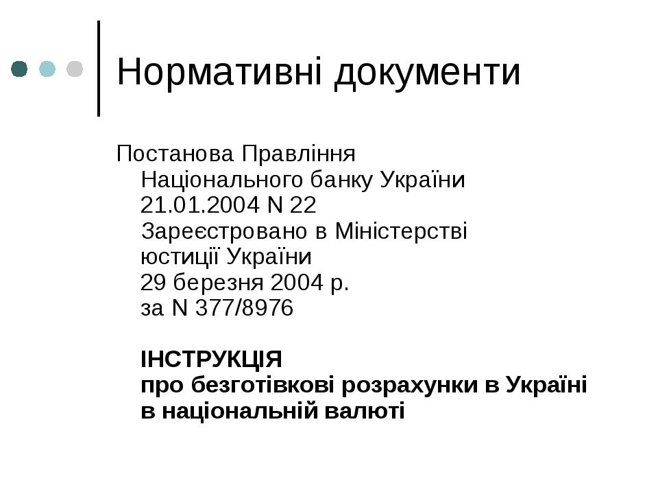 Нормативні документи Постанова Правління Національного банку України 21.01.2004 N 22 Зареєстровано в Міністерстві юстиції України 29 березня 2004 р...