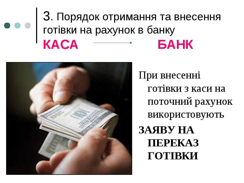 3. Порядок отримання та внесення готівки на рахунок в банку КАСА БАНК При внесенні готівки з каси на поточний рахунок використовують ЗАЯВУ НА ПЕРЕК...