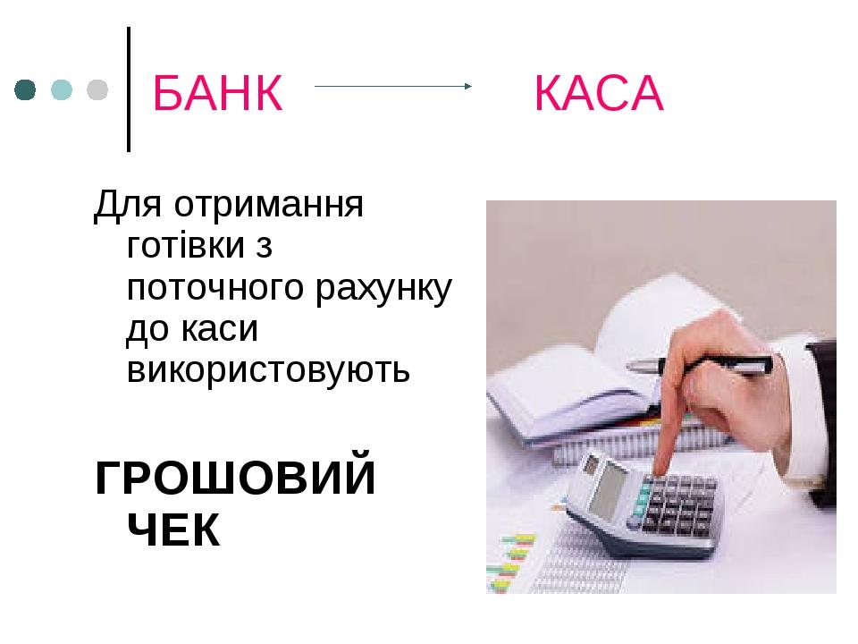 БАНК КАСА Для отримання готівки з поточного рахунку до каси використовують ГРОШОВИЙ ЧЕК