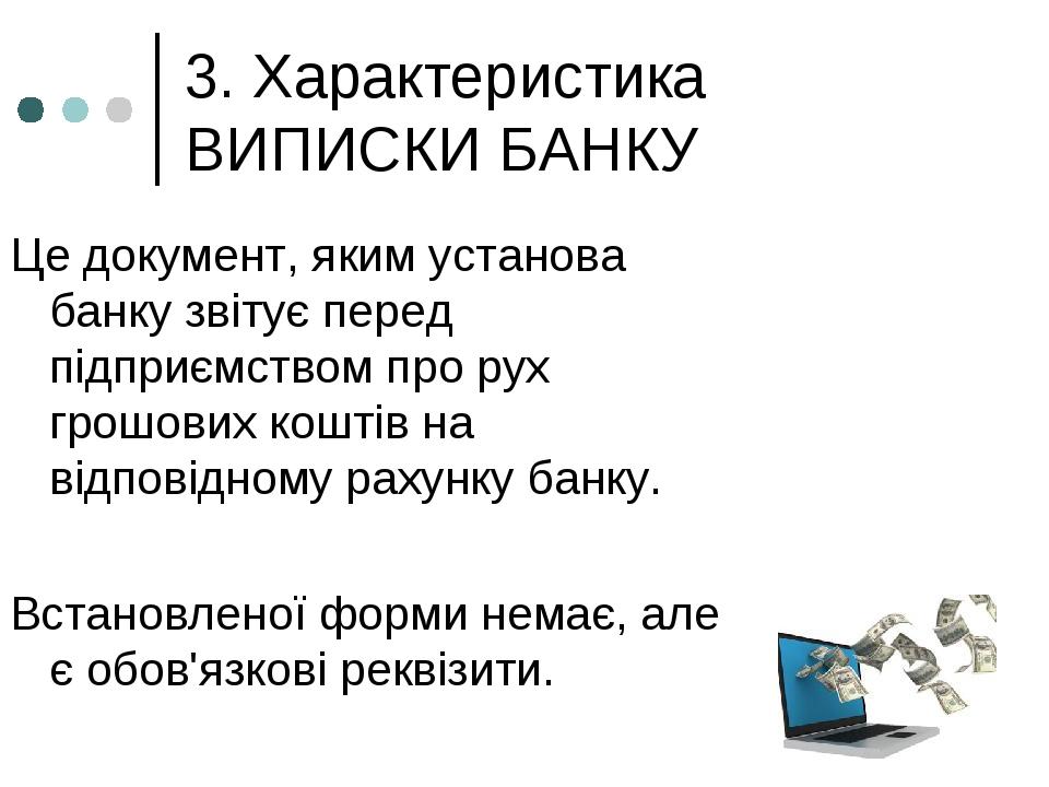 3. Характеристика ВИПИСКИ БАНКУ Це документ, яким установа банку звітує перед підприємством про рух грошових коштів на відповідному рахунку банку. ...