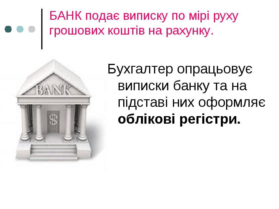БАНК подає виписку по мірі руху грошових коштів на рахунку. Бухгалтер опрацьовує виписки банку та на підставі них оформляє облікові регістри.