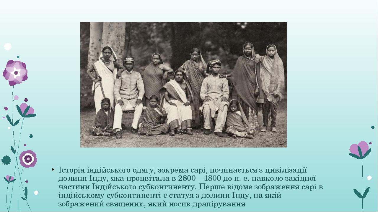 Історія індійського одягу, зокрема сарі, починається з цивілізації долини Інду, яка процвітала в 2800—1800 до н.е. навколо західної частини Індійс...