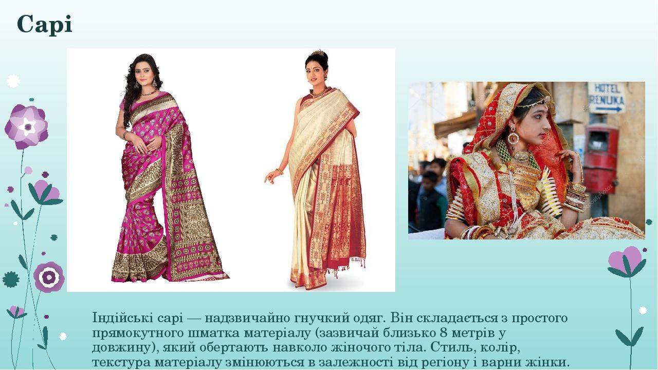 Сарі Індійські сарі— надзвичайно гнучкий одяг. Він складається з простого прямокутного шматка матеріалу (зазвичай близько 8 метрів у довжину), яки...