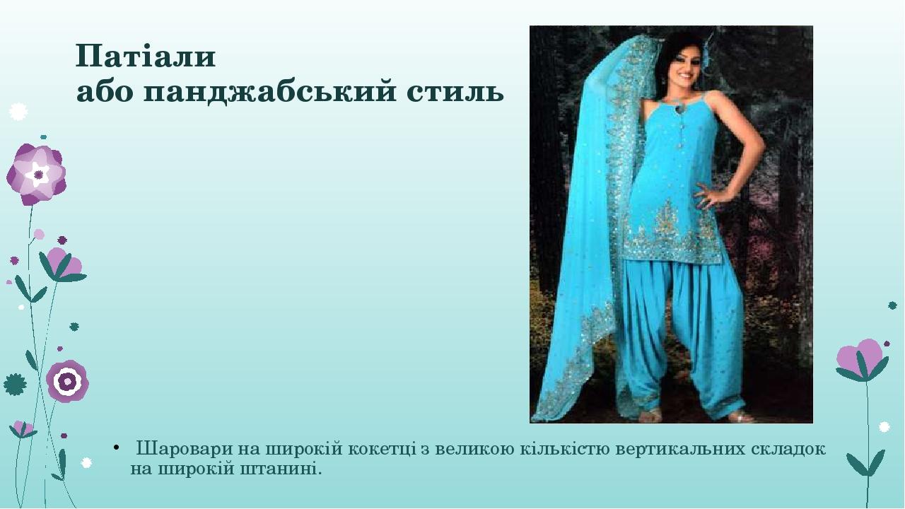 Патіали або панджабський стиль Шаровари на широкій кокетці з великою кількістю вертикальних складок на широкій штанині.