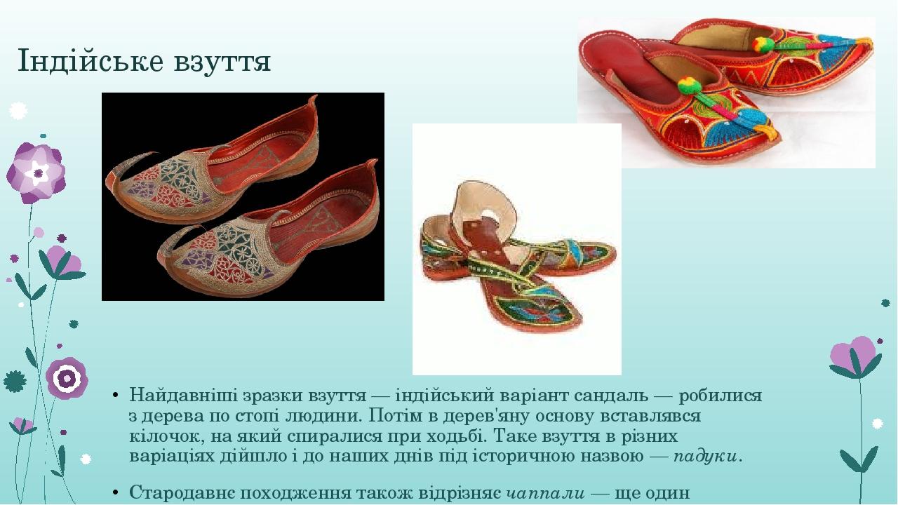 Індійське взуття Найдавніші зразки взуття— індійський варіант сандаль— робилися з дерева по стопі людини. Потім в дерев'яну основу вставлявся кіл...