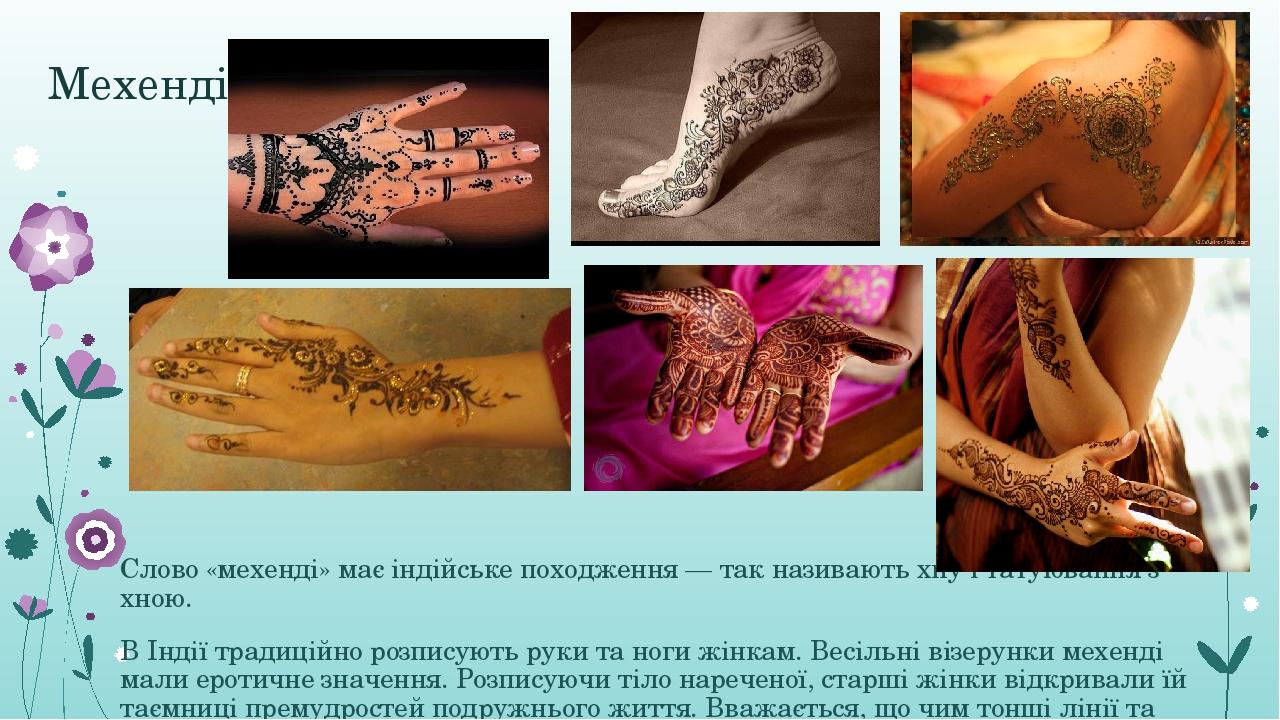 Мехенді Слово «мехенді» має індійське походження— так називаютьхнуі татуювання з хною. ВІндії традиційно розписують руки та ноги жінкам. Весіль...