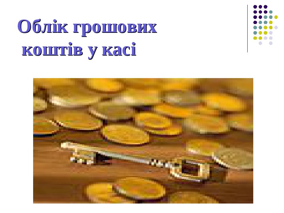 Облік грошових коштів у касі