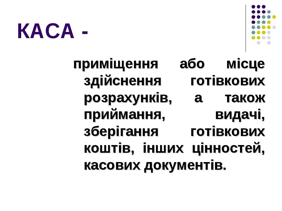 КАСА - приміщення або місце здійснення готівкових розрахунків, а також приймання, видачі, зберігання готівкових коштів, інших цінностей, касових до...