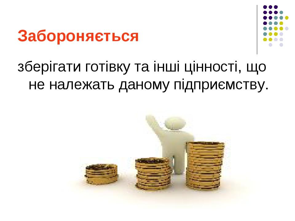 Забороняється зберігати готівку та інші цінності, що не належать даному підприємству.