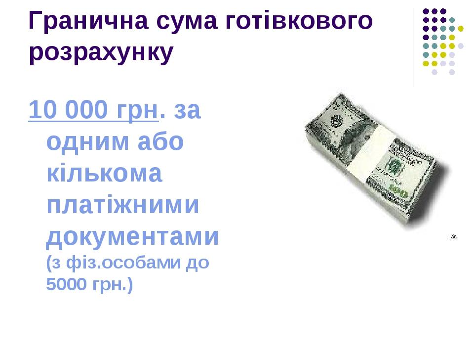 Гранична сума готівкового розрахунку 10 000 грн. за одним або кількома платіжними документами (з фіз.особами до 5000 грн.)