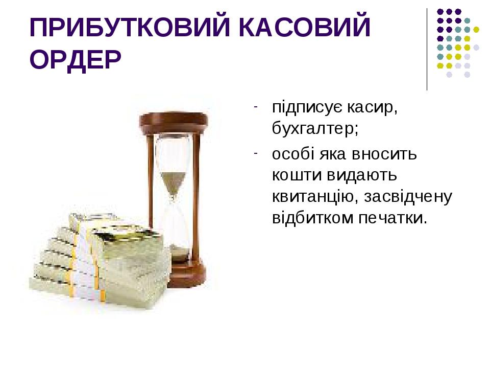 ПРИБУТКОВИЙ КАСОВИЙ ОРДЕР підписує касир, бухгалтер; особі яка вносить кошти видають квитанцію, засвідчену відбитком печатки.