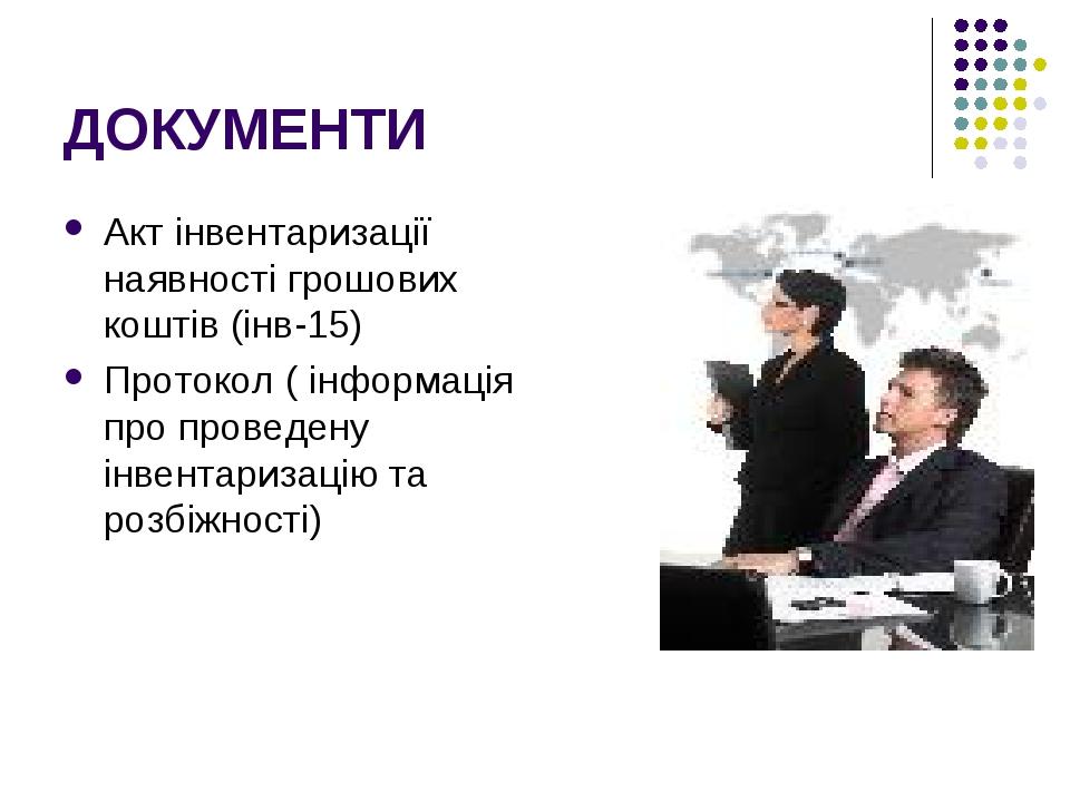 ДОКУМЕНТИ Акт інвентаризації наявності грошових коштів (інв-15) Протокол ( інформація про проведену інвентаризацію та розбіжності)