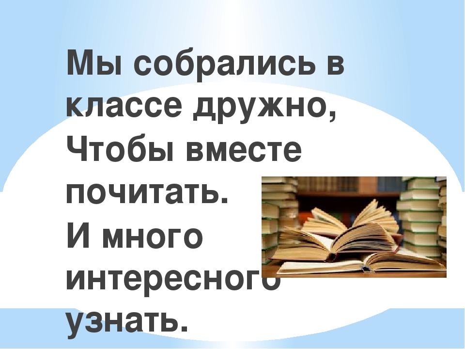Мы собрались в классе дружно, Чтобы вместе почитать. И много интересного узнать.