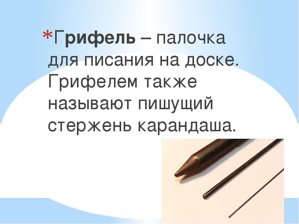 Грифель – палочка для писания на доске. Грифелем также называют пишущий стержень карандаша.