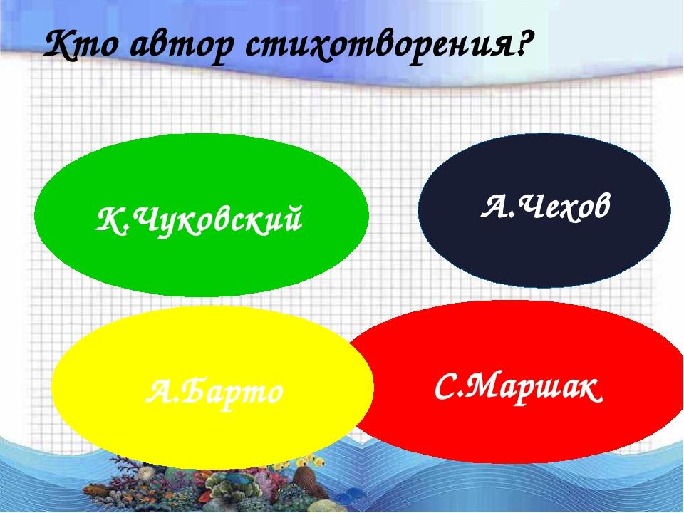Кто автор стихотворения? С.Маршак А.Чехов А.Барто К.Чуковский