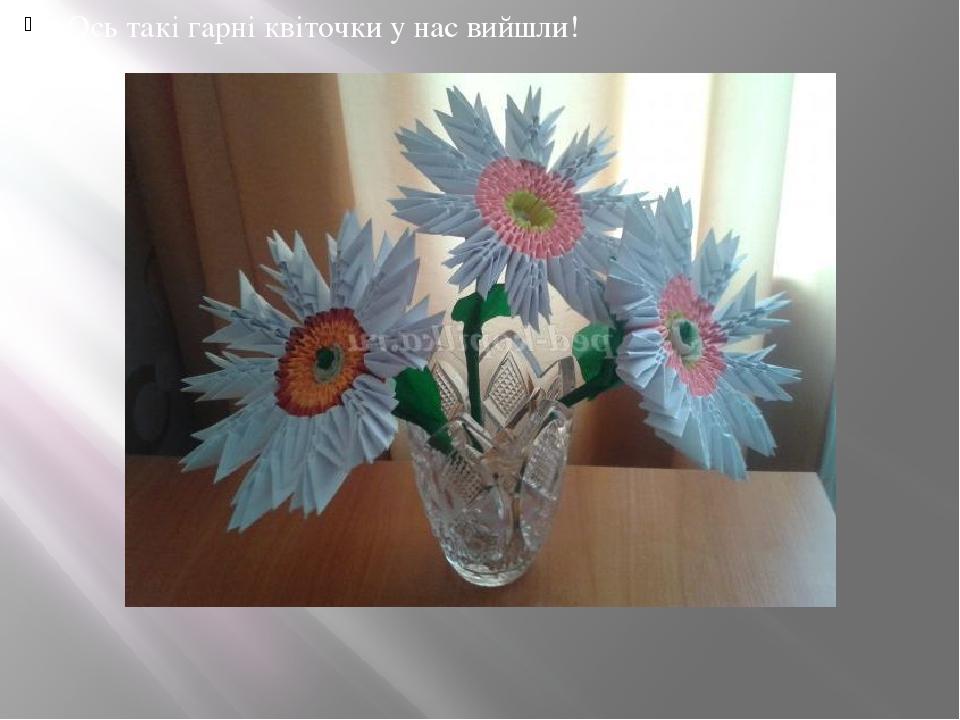 Ось такі гарні квіточки у нас вийшли!
