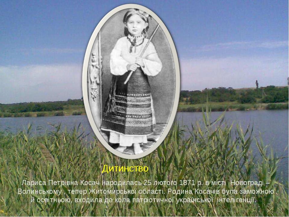 Д Лариса Петрівна Косач народилась 25 лютого 1871 р. в місті Новограді – Волинському , тепер Житомирської області. Родина Косачів була заможною й о...